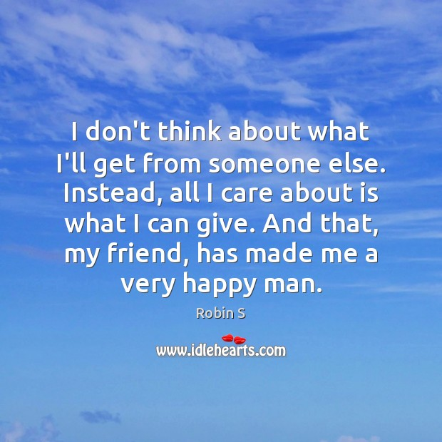 I don't think about what I'll get from someone else. Instead, all Robin S Picture Quote