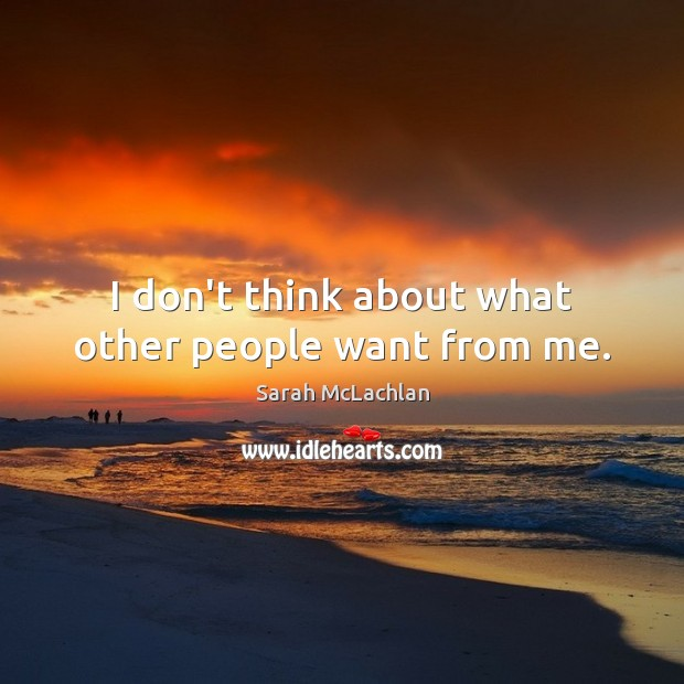 I don't think about what other people want from me. Image