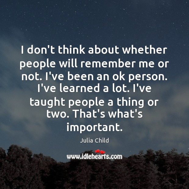I don't think about whether people will remember me or not. I've Julia Child Picture Quote
