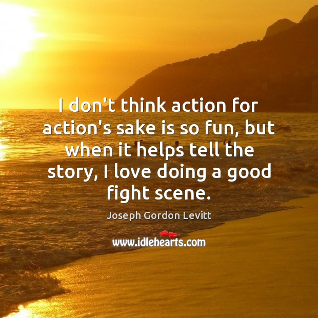 I don't think action for action's sake is so fun, but when Joseph Gordon Levitt Picture Quote