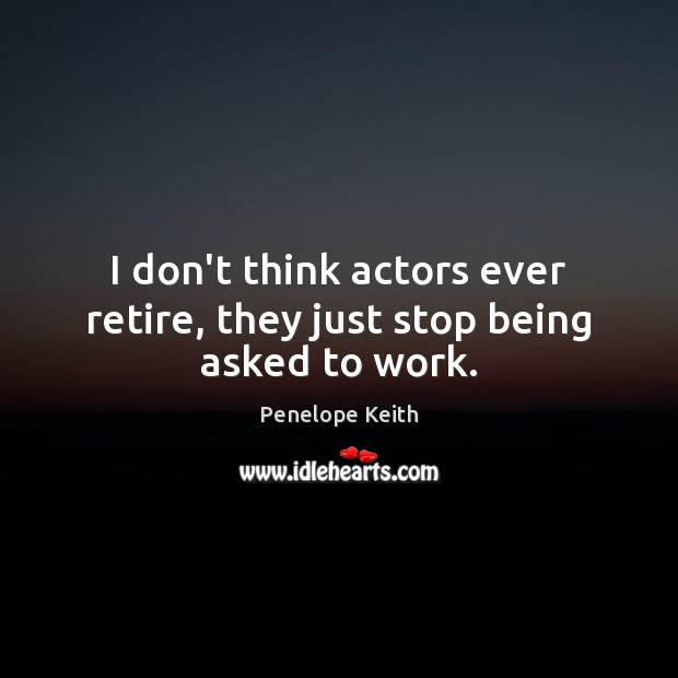 I don't think actors ever retire, they just stop being asked to work. Image