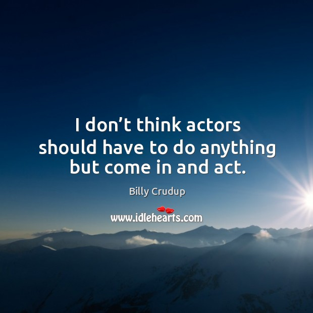 Image, I don't think actors should have to do anything but come in and act.