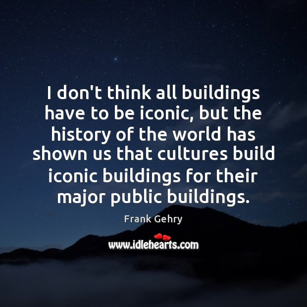 I don't think all buildings have to be iconic, but the history Frank Gehry Picture Quote