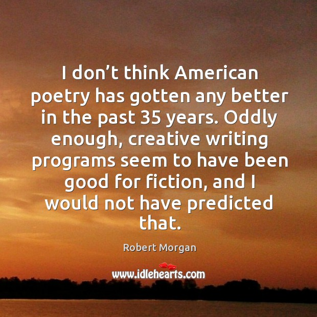 I don't think american poetry has gotten any better in the past 35 years. Robert Morgan Picture Quote