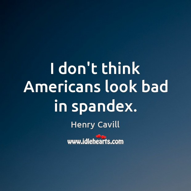 I don't think Americans look bad in spandex. Henry Cavill Picture Quote