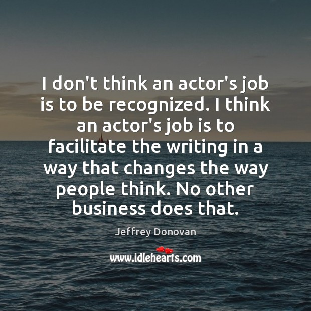 I don't think an actor's job is to be recognized. I think Jeffrey Donovan Picture Quote