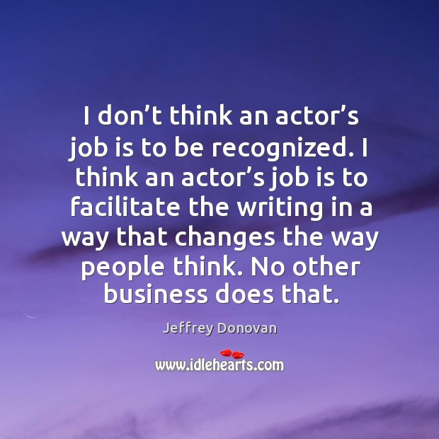 I don't think an actor's job is to be recognized. I think an actor's job is to facilitate Jeffrey Donovan Picture Quote