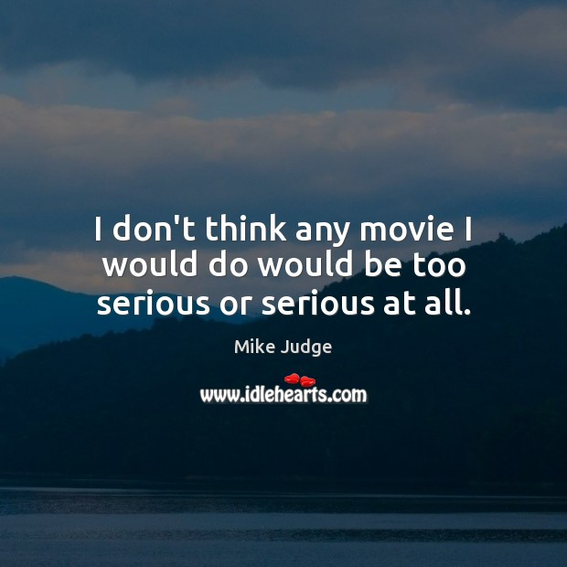 I don't think any movie I would do would be too serious or serious at all. Mike Judge Picture Quote