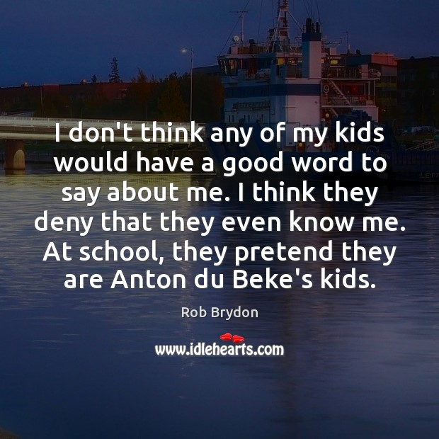 I don't think any of my kids would have a good word Image