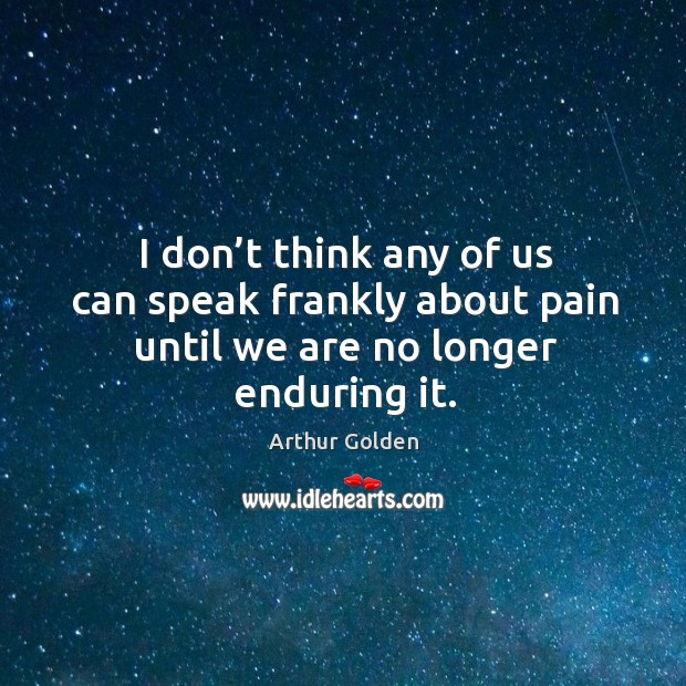 I don't think any of us can speak frankly about pain until we are no longer enduring it. Image