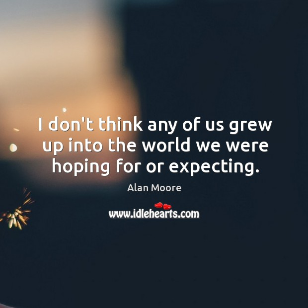 I don't think any of us grew up into the world we were hoping for or expecting. Image