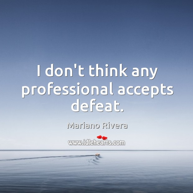 I don't think any professional accepts defeat. Image