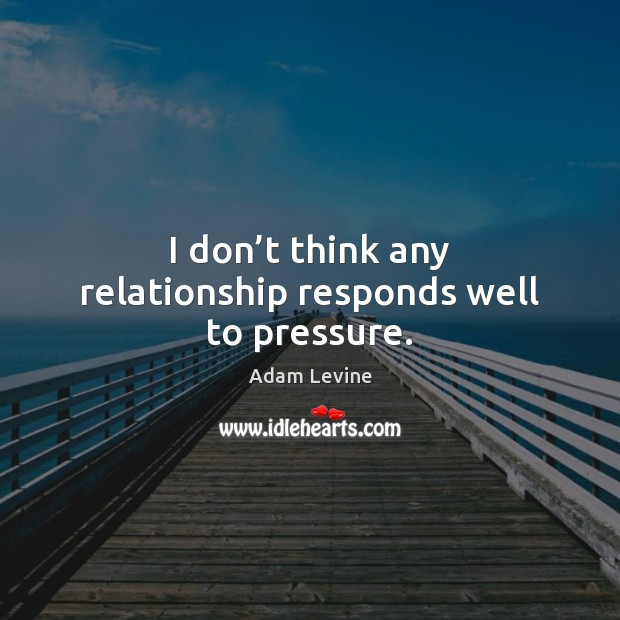 Image, I don't think any relationship responds well to pressure.