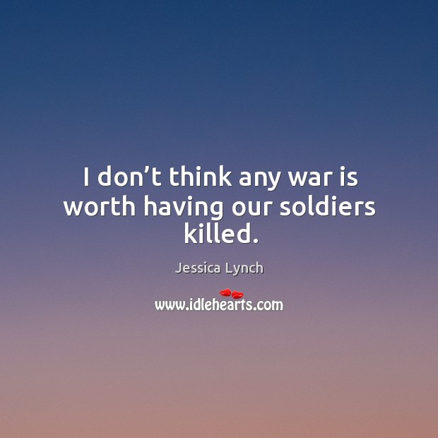 I don't think any war is worth having our soldiers killed. Image