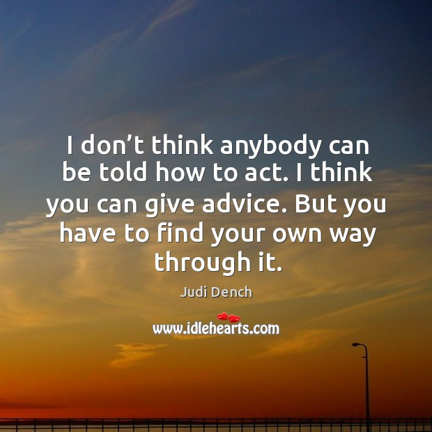 I don't think anybody can be told how to act. I think you can give advice. Judi Dench Picture Quote