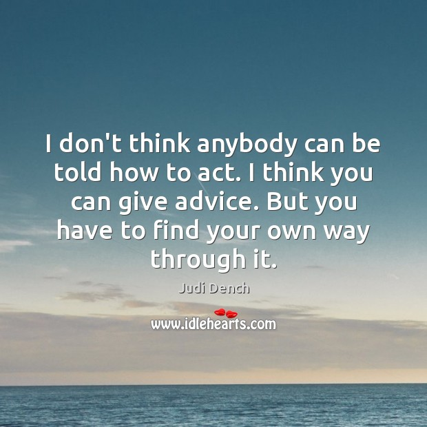 I don't think anybody can be told how to act. I think Judi Dench Picture Quote