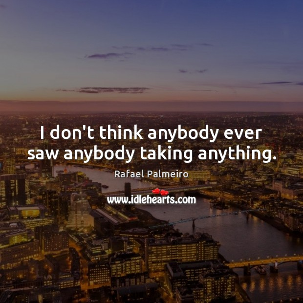 I don't think anybody ever saw anybody taking anything. Image