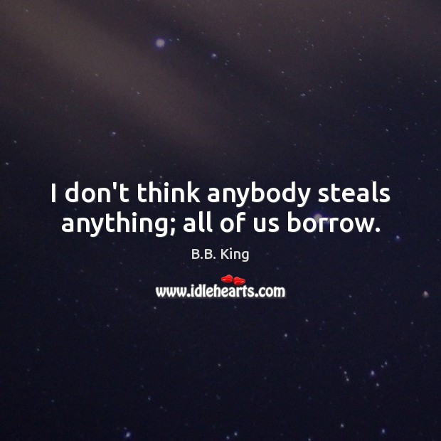I don't think anybody steals anything; all of us borrow. B.B. King Picture Quote