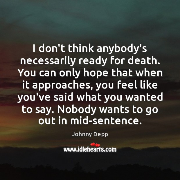 I don't think anybody's necessarily ready for death. You can only hope Johnny Depp Picture Quote