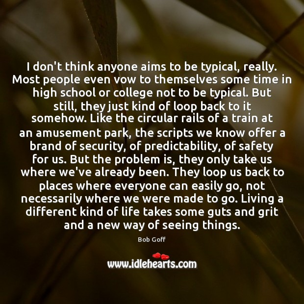 I don't think anyone aims to be typical, really. Most people even Bob Goff Picture Quote