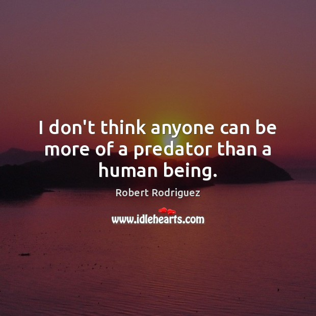 I don't think anyone can be more of a predator than a human being. Robert Rodriguez Picture Quote