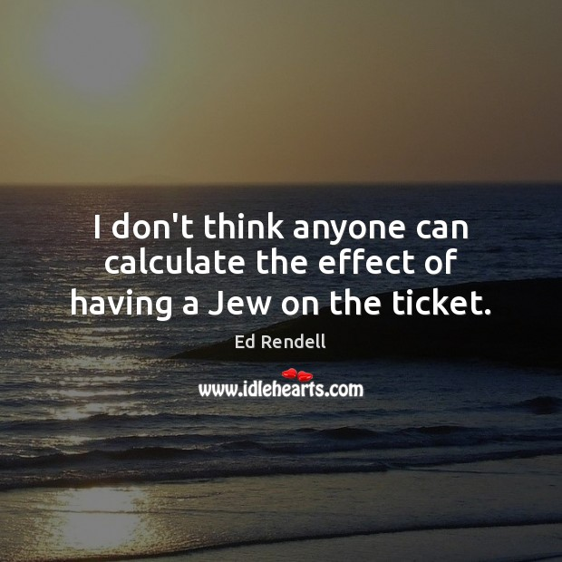 I don't think anyone can calculate the effect of having a Jew on the ticket. Ed Rendell Picture Quote