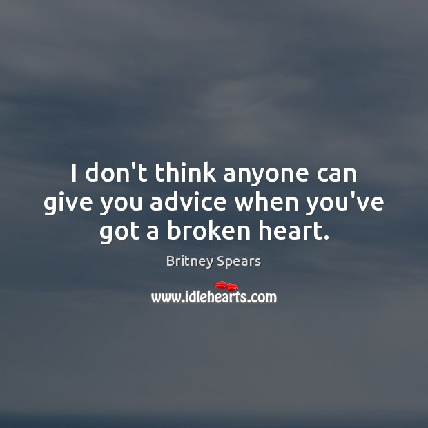 I don't think anyone can give you advice when you've got a broken heart. Broken Heart Quotes Image