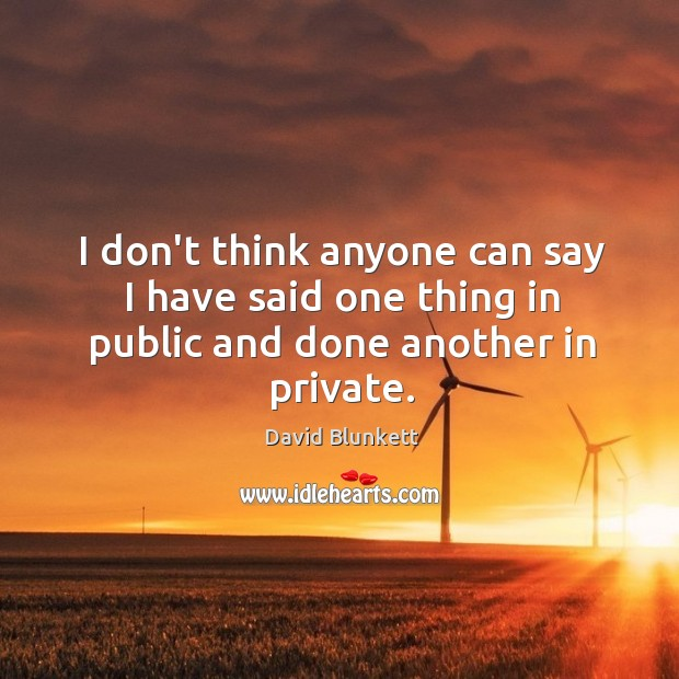 I don't think anyone can say I have said one thing in public and done another in private. Image