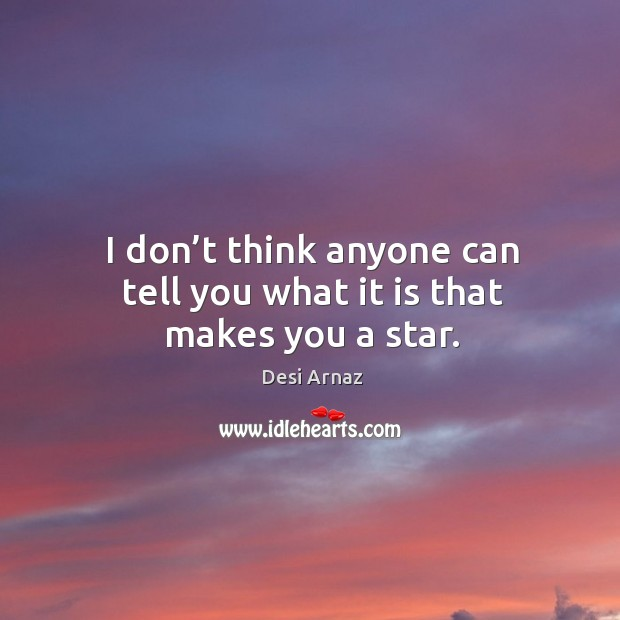 I don't think anyone can tell you what it is that makes you a star. Desi Arnaz Picture Quote