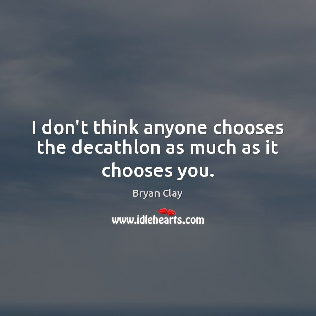 Image, I don't think anyone chooses the decathlon as much as it chooses you.