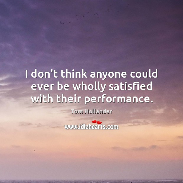 I don't think anyone could ever be wholly satisfied with their performance. Tom Hollander Picture Quote
