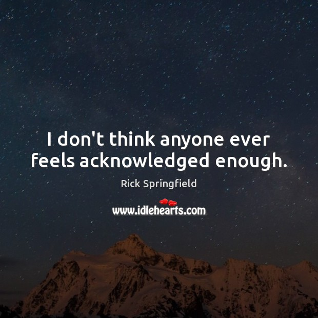 I don't think anyone ever feels acknowledged enough. Rick Springfield Picture Quote