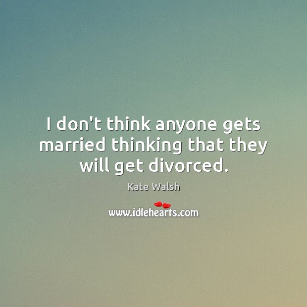 I don't think anyone gets married thinking that they will get divorced. Kate Walsh Picture Quote