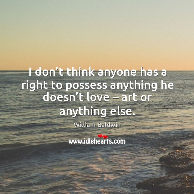 I don't think anyone has a right to possess anything he doesn't love – art or anything else. William Baldwin Picture Quote