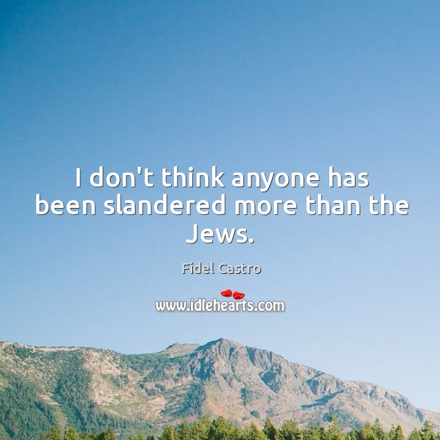 I don't think anyone has been slandered more than the Jews. Fidel Castro Picture Quote