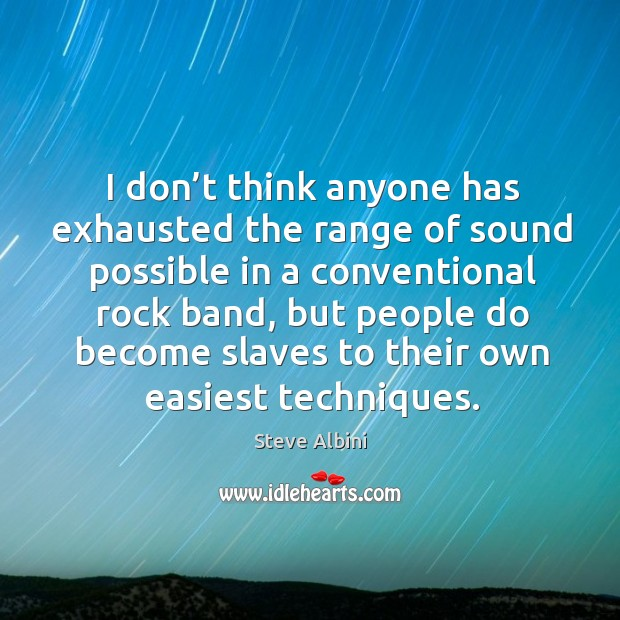 I don't think anyone has exhausted the range of sound possible in a conventional rock band Steve Albini Picture Quote