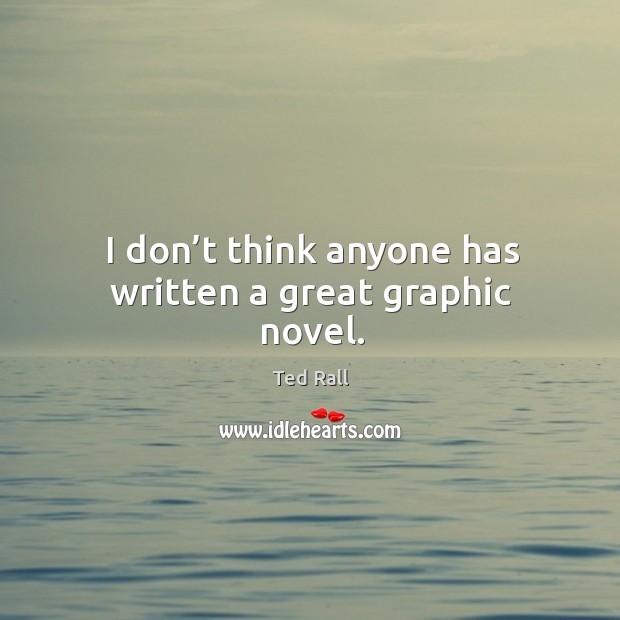 I don't think anyone has written a great graphic novel. Ted Rall Picture Quote