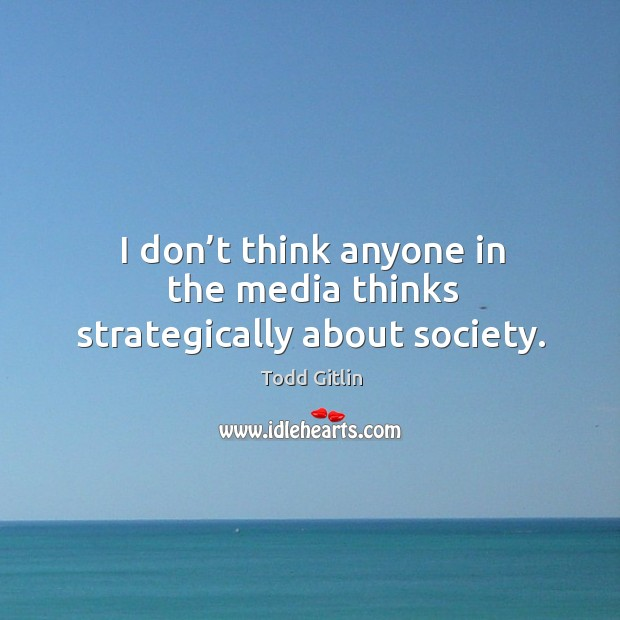 I don't think anyone in the media thinks strategically about society. Image