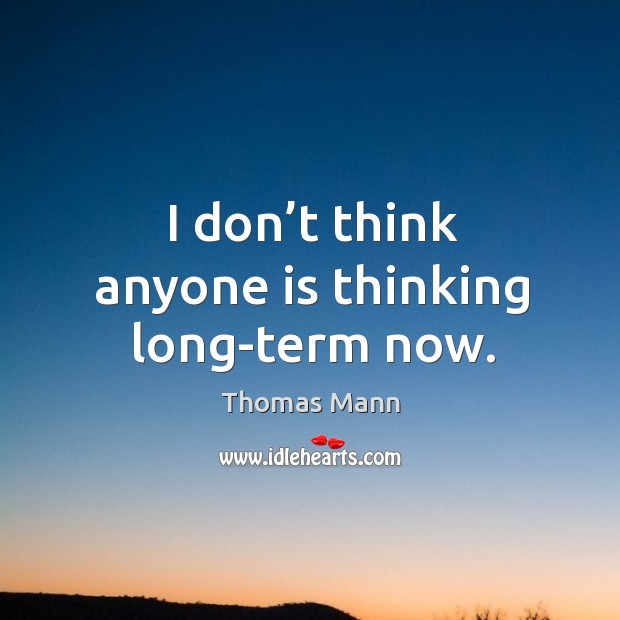 I don't think anyone is thinking long-term now. Image