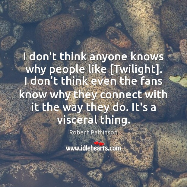 I don't think anyone knows why people like [Twilight]. I don't think Image