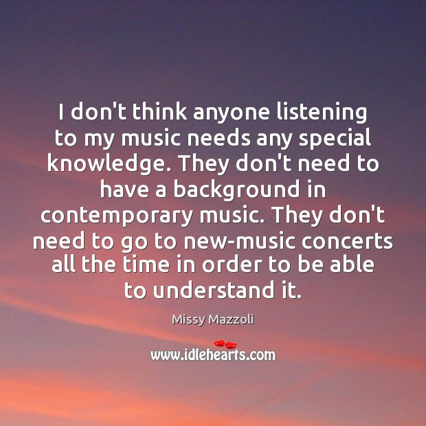 I don't think anyone listening to my music needs any special knowledge. Missy Mazzoli Picture Quote