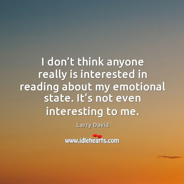 I don't think anyone really is interested in reading about my emotional state. It's not even interesting to me. Image