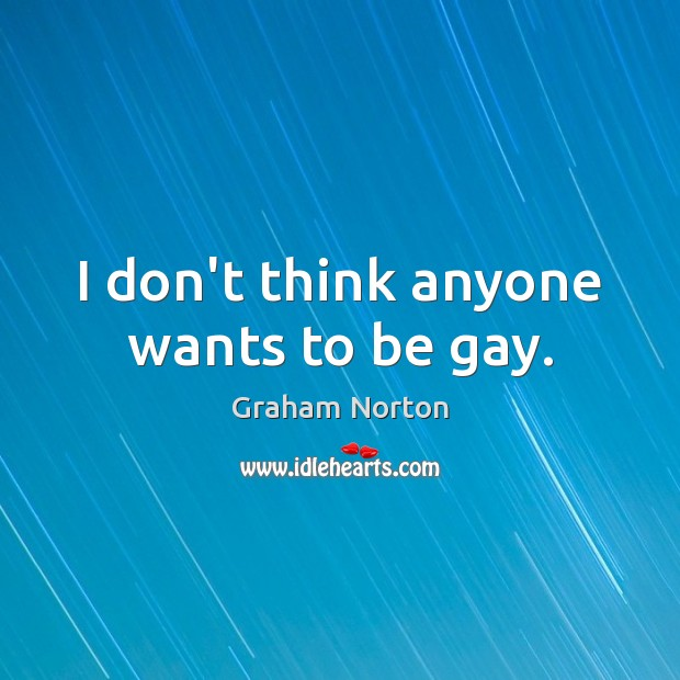I don't think anyone wants to be gay. Graham Norton Picture Quote