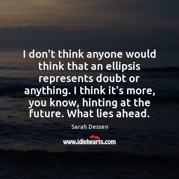 I don't think anyone would think that an ellipsis represents doubt or Sarah Dessen Picture Quote