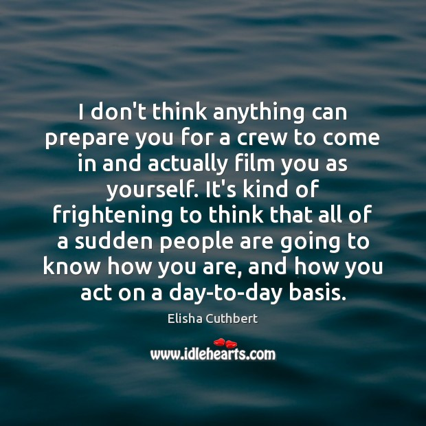 I don't think anything can prepare you for a crew to come Elisha Cuthbert Picture Quote
