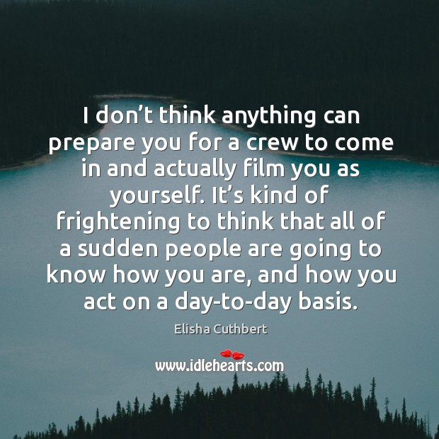I don't think anything can prepare you for a crew to come in and actually film you as yourself. Elisha Cuthbert Picture Quote