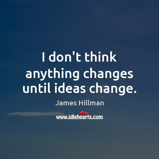 I don't think anything changes until ideas change. James Hillman Picture Quote