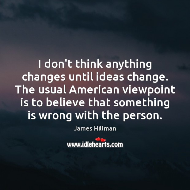 I don't think anything changes until ideas change. The usual American viewpoint James Hillman Picture Quote