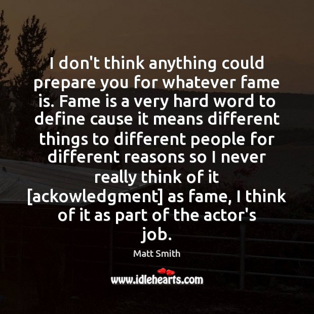 I don't think anything could prepare you for whatever fame is. Fame Matt Smith Picture Quote