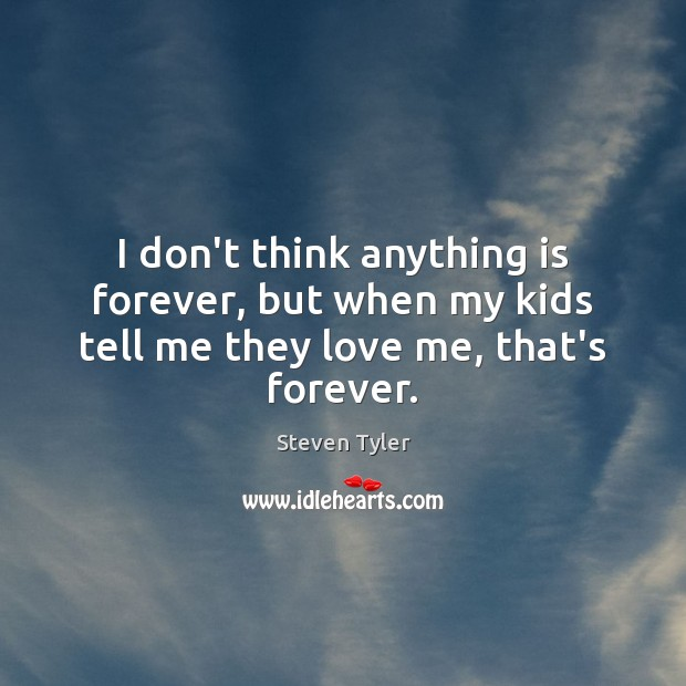I don't think anything is forever, but when my kids tell me they love me, that's forever. Steven Tyler Picture Quote